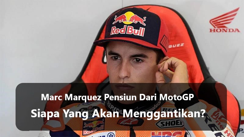 Marc Marquez Pensiun Dari MotoGP, Siapa Yang Akan Menggantikan?