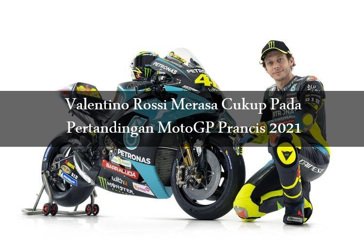 Valentino Rossi Merasa Cukup Pada Pertandingan MotoGP Prancis 2021