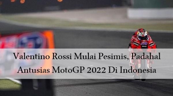 Valentino Rossi Mulai Pesimis, Padahal Antusias MotoGP 2022 Di Indonesia